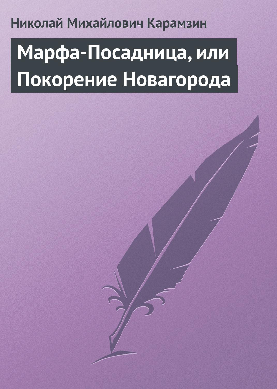Николай Карамзин Марфа-Посадница, или Покорение Новагорода николай карамзин марфа посадница или покорение новагорода