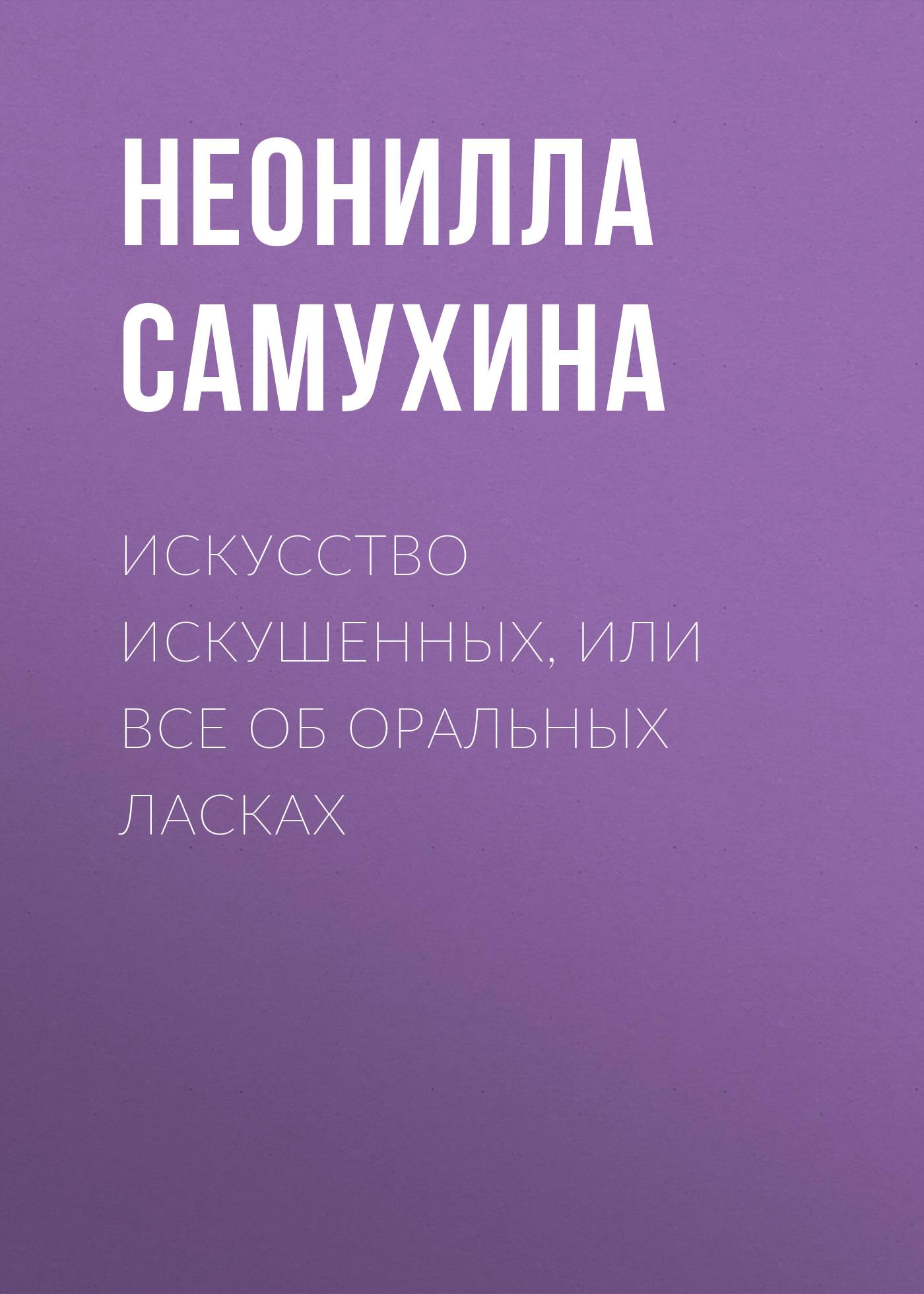 Неонилла Самухина Искусство искушенных, или Все об оральных ласках цена 2017