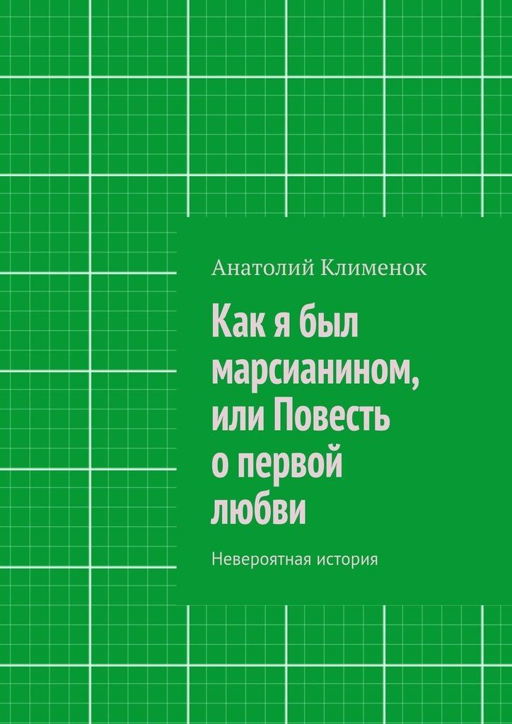 Анатолий Клименок Как я был марсианином, или Повесть опервой любви ирен короткова я из будущего олюбви isbn 9785448529184