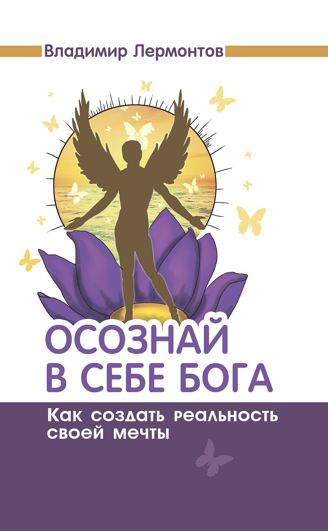 Владимир Лермонтов Осознай в себе Бога. Как создать реальность своей мечты осознай в себе бога как создать реальность своей мечты 2 е изд page 5