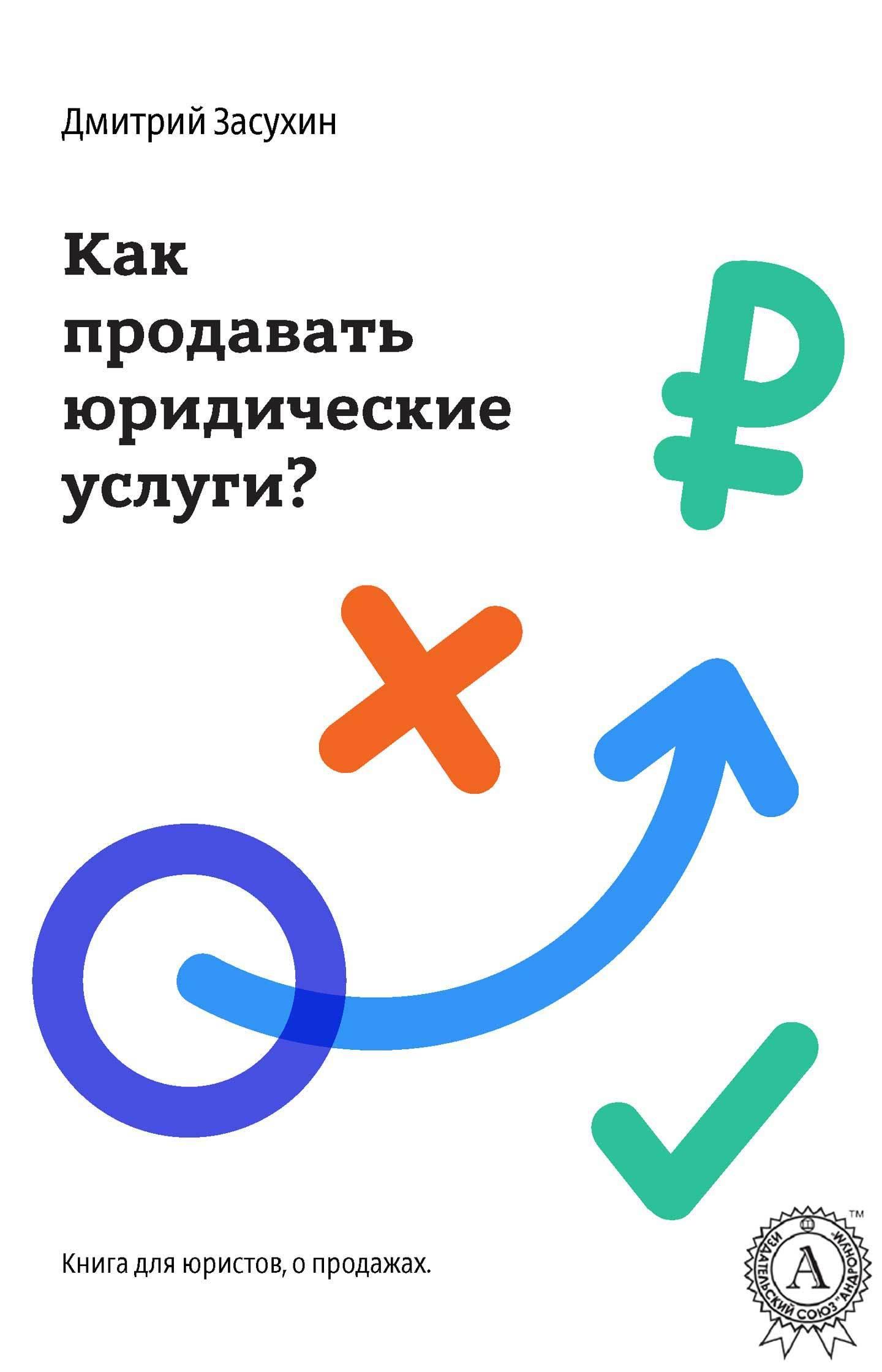 Дмитрий Засухин Юридический маркетинг. Как продавать юридические услуги?
