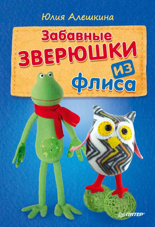 Юлия Алешкина Забавные зверюшки из флиса