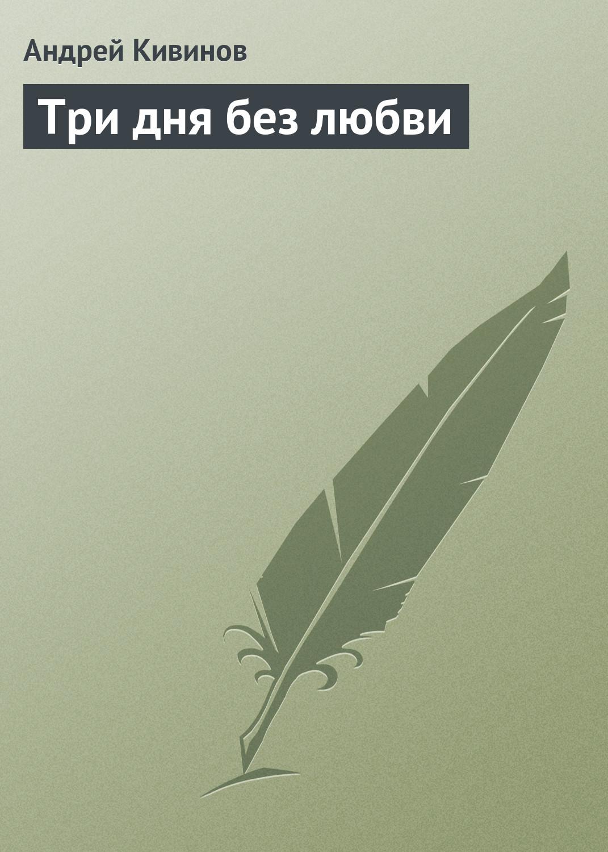 Андрей Кивинов Три дня без любви