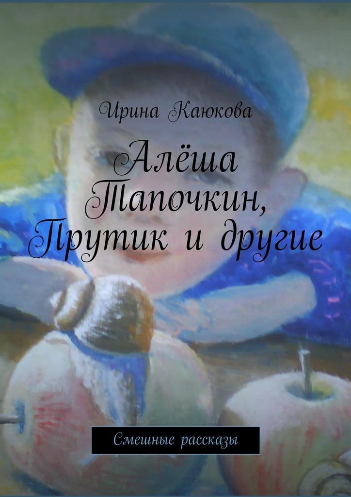 Ирина Каюкова Алёша Тапочкин, Прутик идругие ирина каюкова жди меня париж
