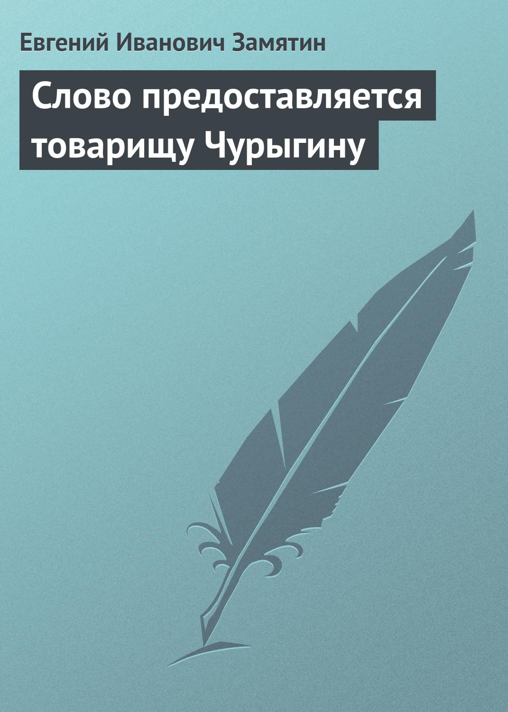 Евгений Замятин Слово предоставляется товарищу Чурыгину евгений замятин евгений замятин избранное