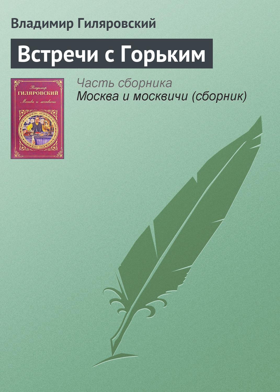 Владимир Гиляровский Встречи с Горьким сычева м сост так говорил антон чехов