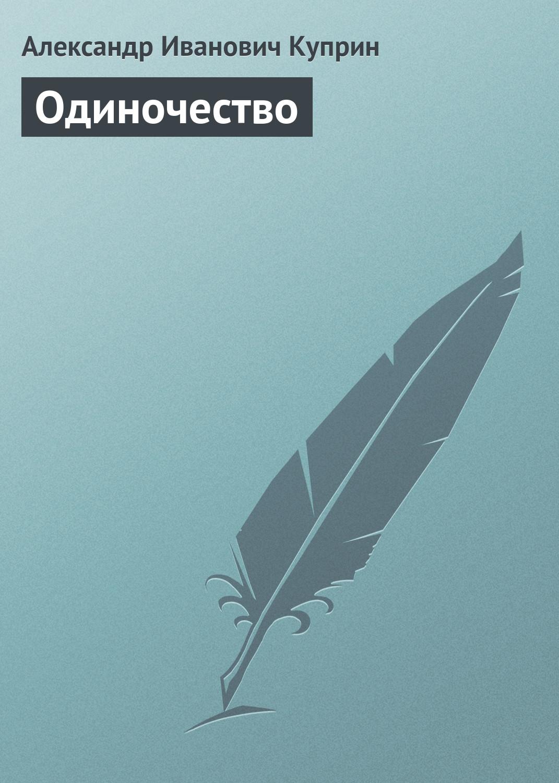 Александр Куприн Одиночество александр куприн друзья