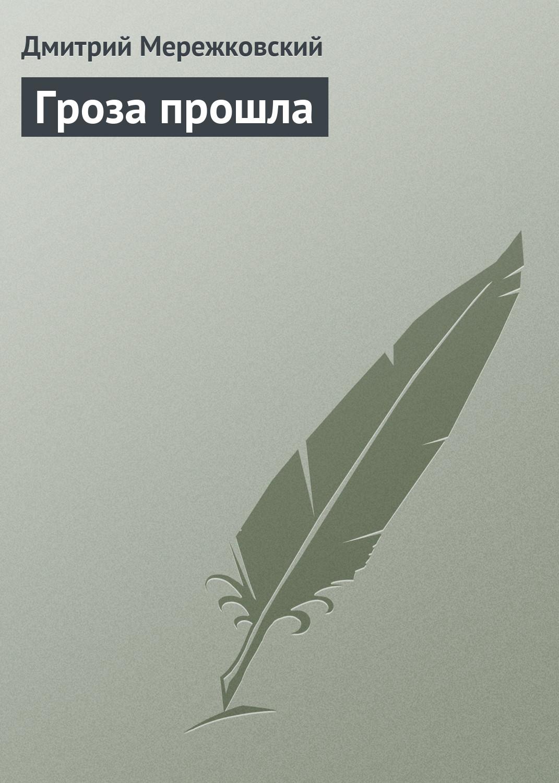 Дмитрий Сергеевич Мережковский Гроза прошла