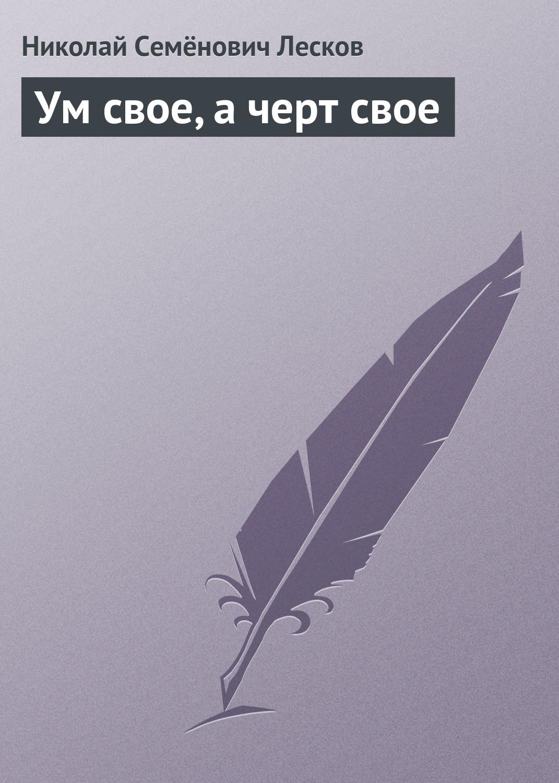 цена на Николай Лесков Ум свое, а черт свое