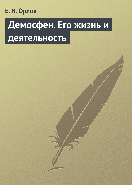 Е. Н. Орлов Демосфен. Его жизнь и деятельность орлов е демосфен его жизнь и деятельность биографический очерк миниатюрное издание