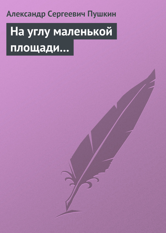 Александр Пушкин На углу маленькой площади... александр пушкин барышня крестьянка спектакль