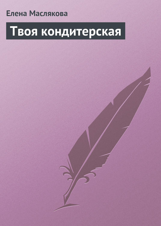 Елена Маслякова Твоя кондитерская елена маслякова твоя кофейня