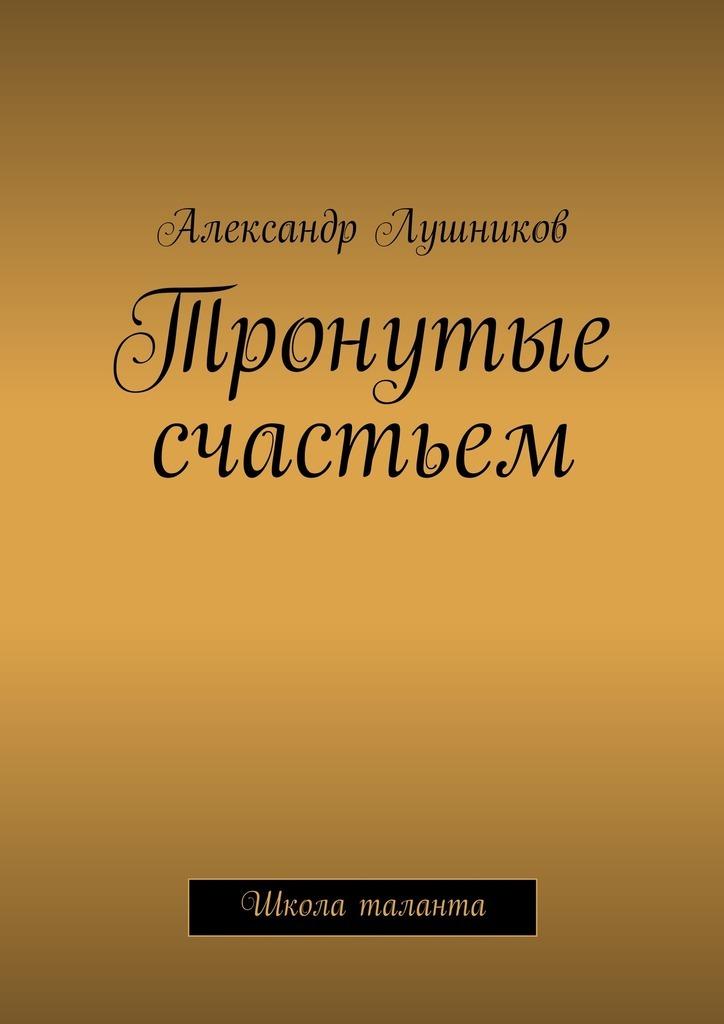 цена Александр Лушников Тронутые счастьем
