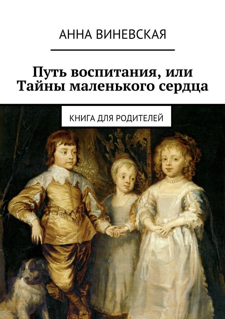 Анна Виневская Путь воспитания, или Тайны маленького сердца