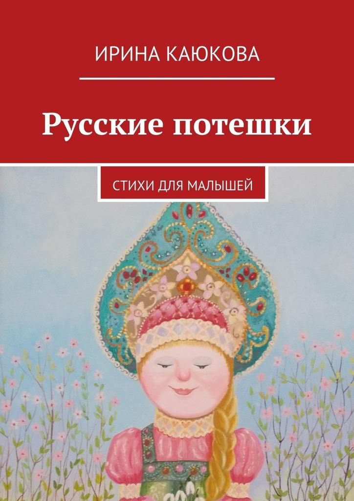 Ирина Каюкова Русские потешки ирина каюкова жди меня париж