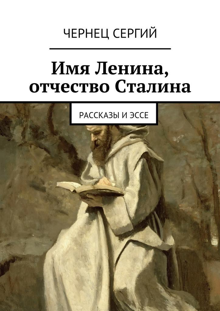 Чернец Сергий Имя Ленина, отчество Сталина сергий чернец рассказы иэссе