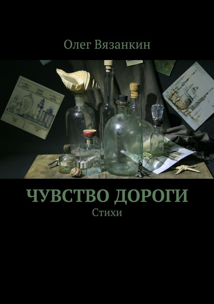 Олег Вязанкин Чувство дороги олег ока бриллиантовые дороги