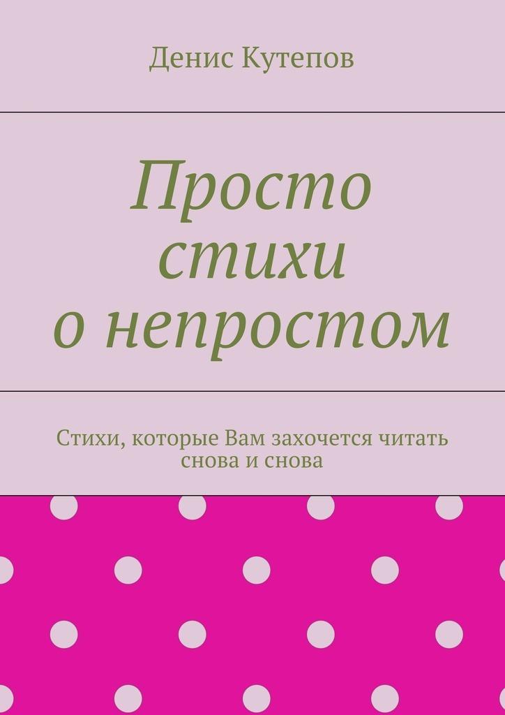 Денис Кутепов Просто стихи онепростом