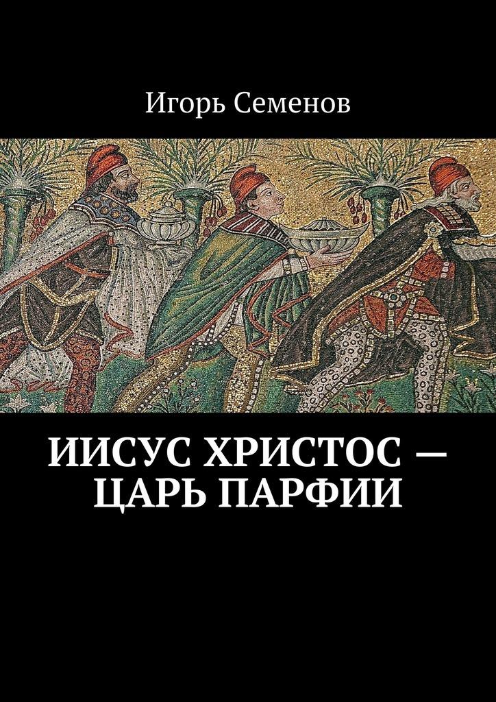 Игорь Семенов Иисус Христос– царь Парфии иванов а тайны храма христа
