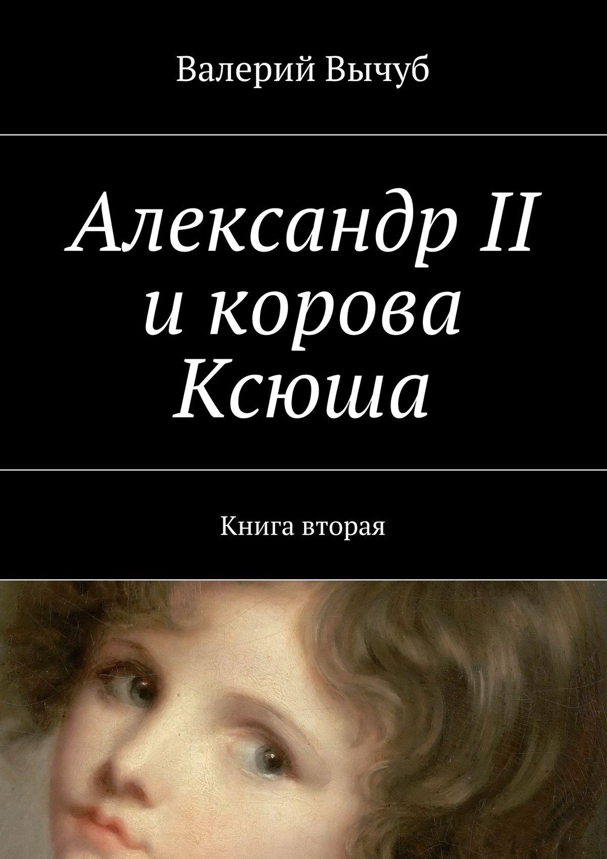 Валерий Вычуб Александр II икорова Ксюша. Книга вторая цены онлайн