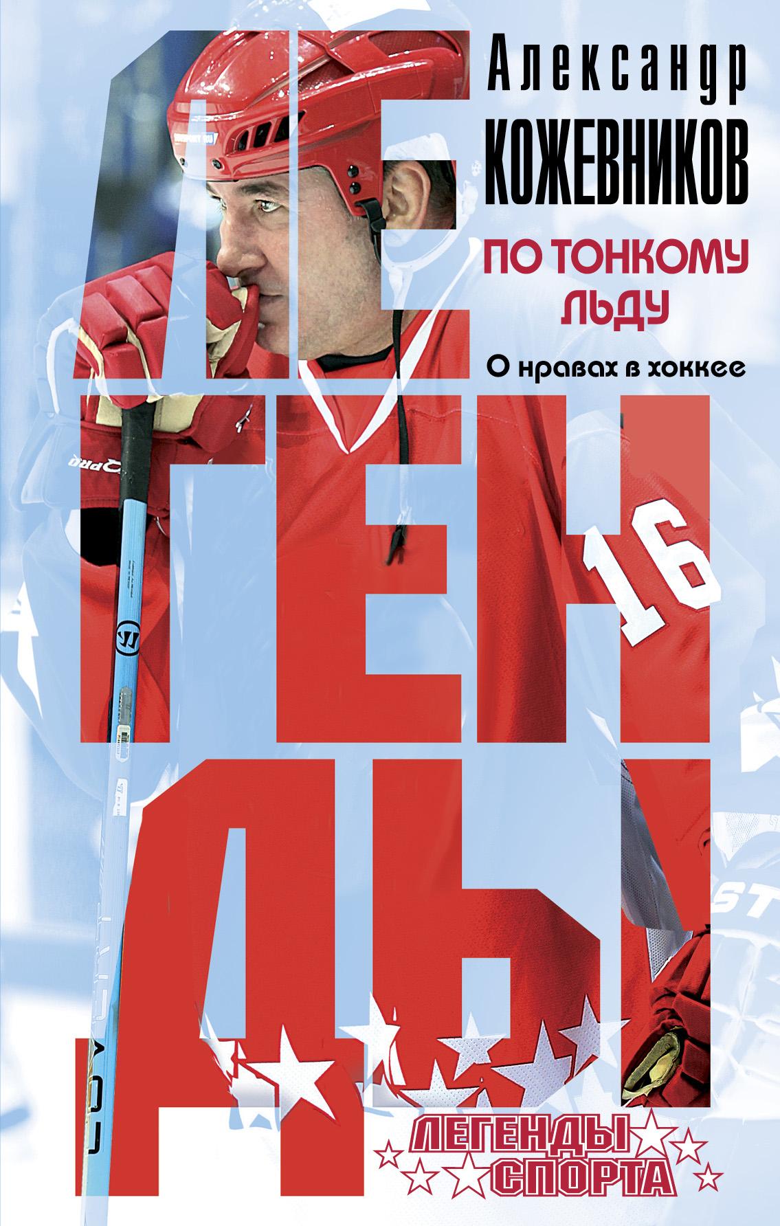 Александр Викторович Кожевников По тонкому льду. О нравах в хоккее кожевников а по тонкому льду
