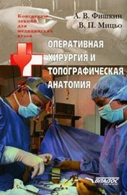 Виктор Петрович Мицьо Оперативная хирургия и топографическая анатомия: конспект лекций для вузов а в фишкин в п мицьо оперативная хирургия и топографическая анатомия