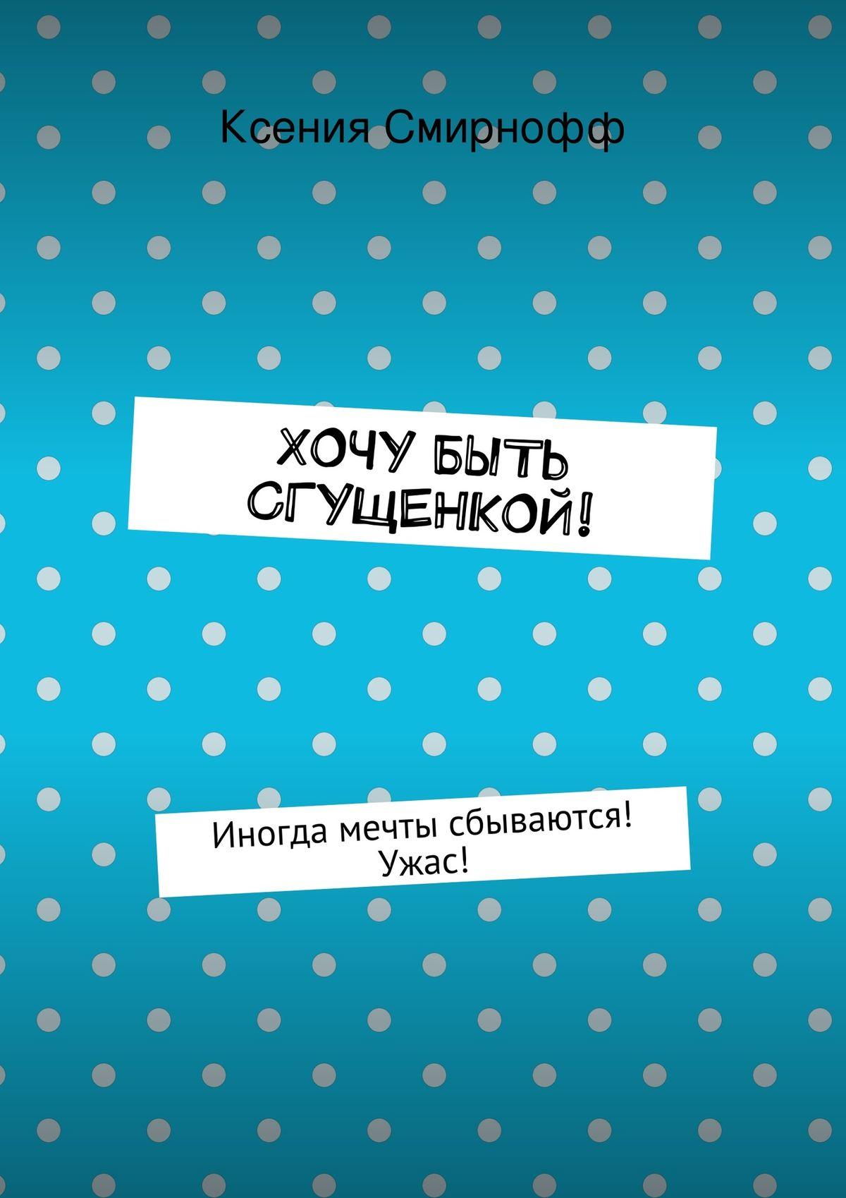 Ксения Смирнофф Хочу быть сгущенкой! цена