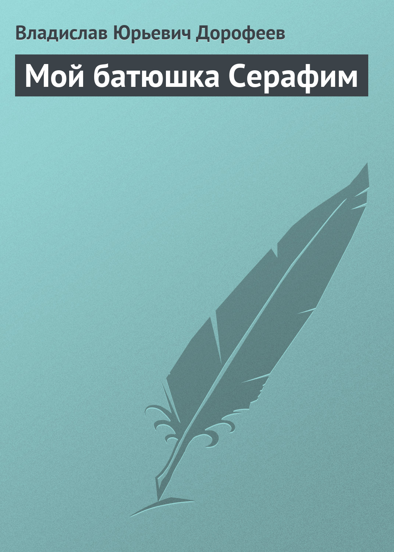 Владислав Дорофеев Мой батюшка Серафим цена