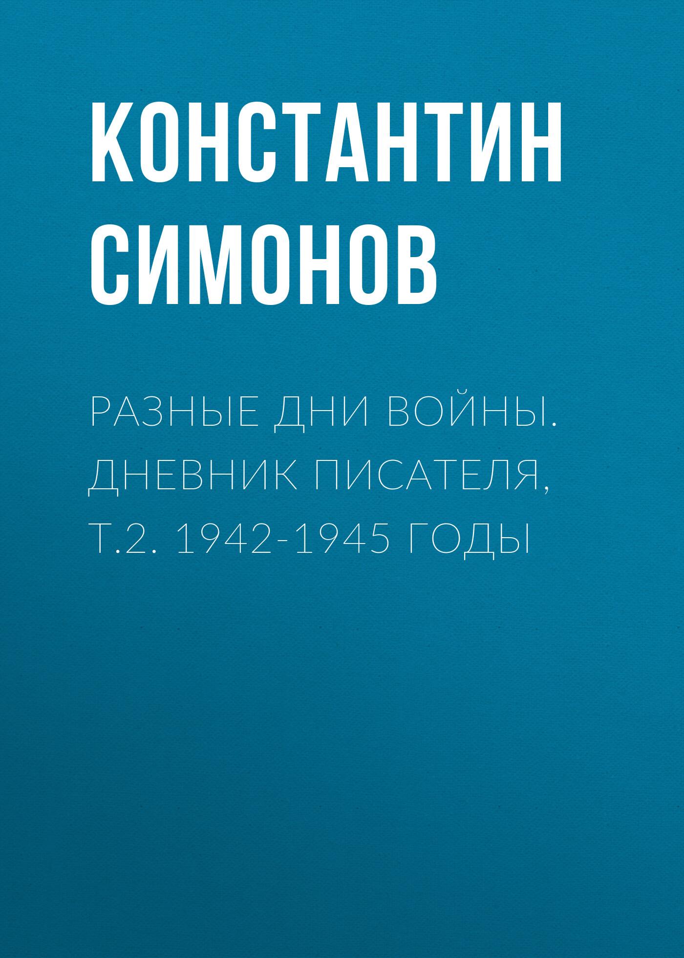 Константин Симонов Разные дни войны. Дневник писателя, т.2. 1942-1945 годы цена