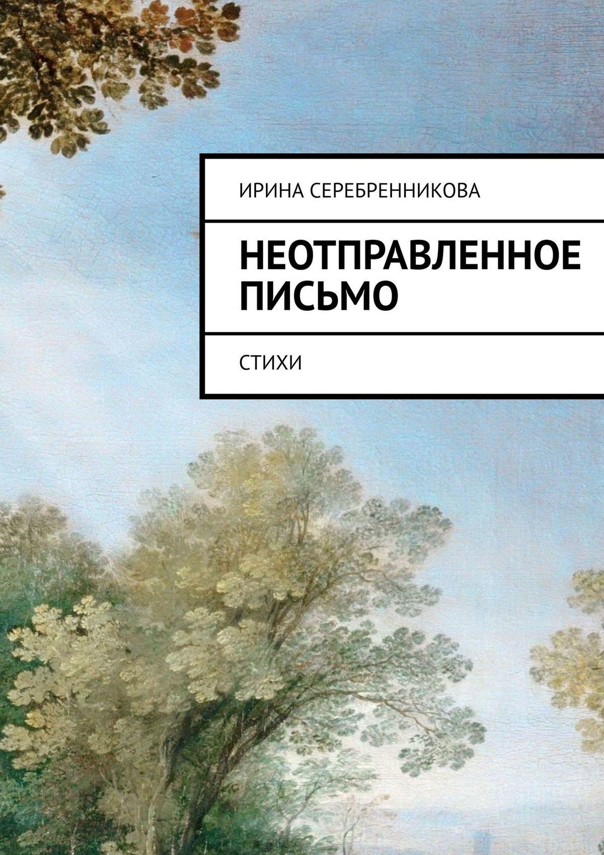 Ирина Серебренникова Неотправленное письмо. Стихи