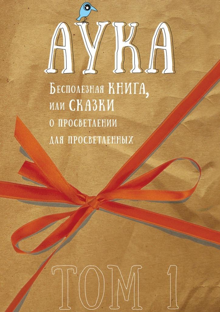 Аука Бесполезная книга, или Сказки опросветлении для просветленных аука бесполезная книга или сказки о