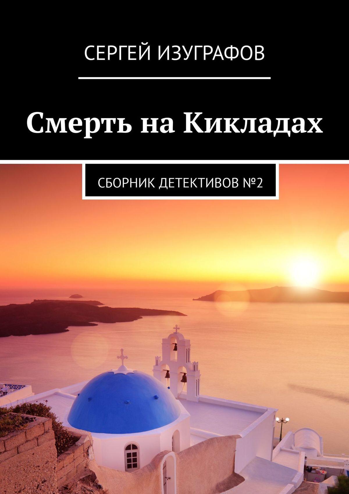 Сергей Изуграфов Смерть наКикладах. Сборник детективов№2