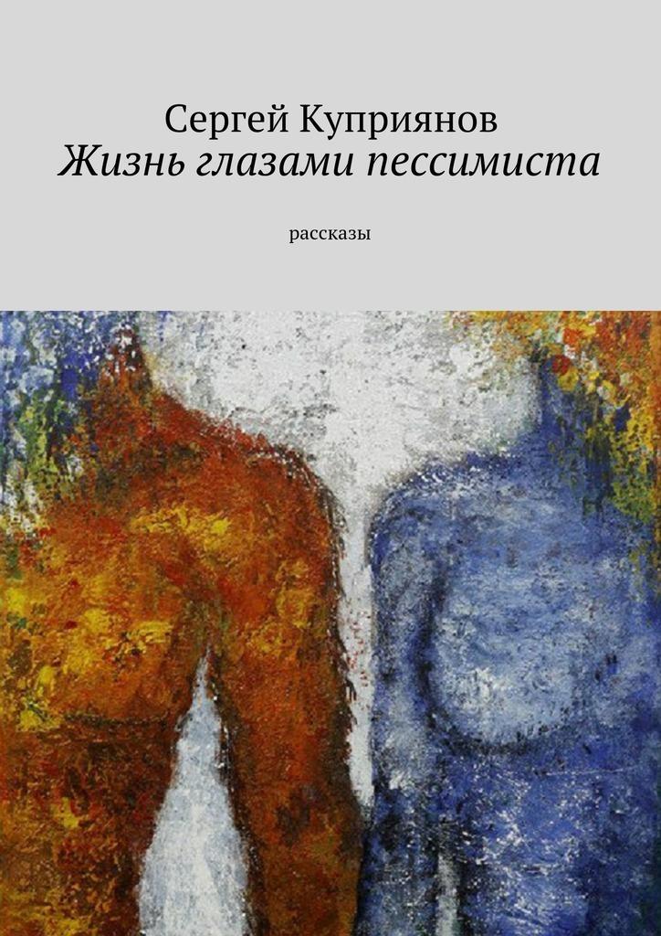 Сергей Николаевич Куприянов Жизнь глазами пессимиста. Рассказы цена в Москве и Питере