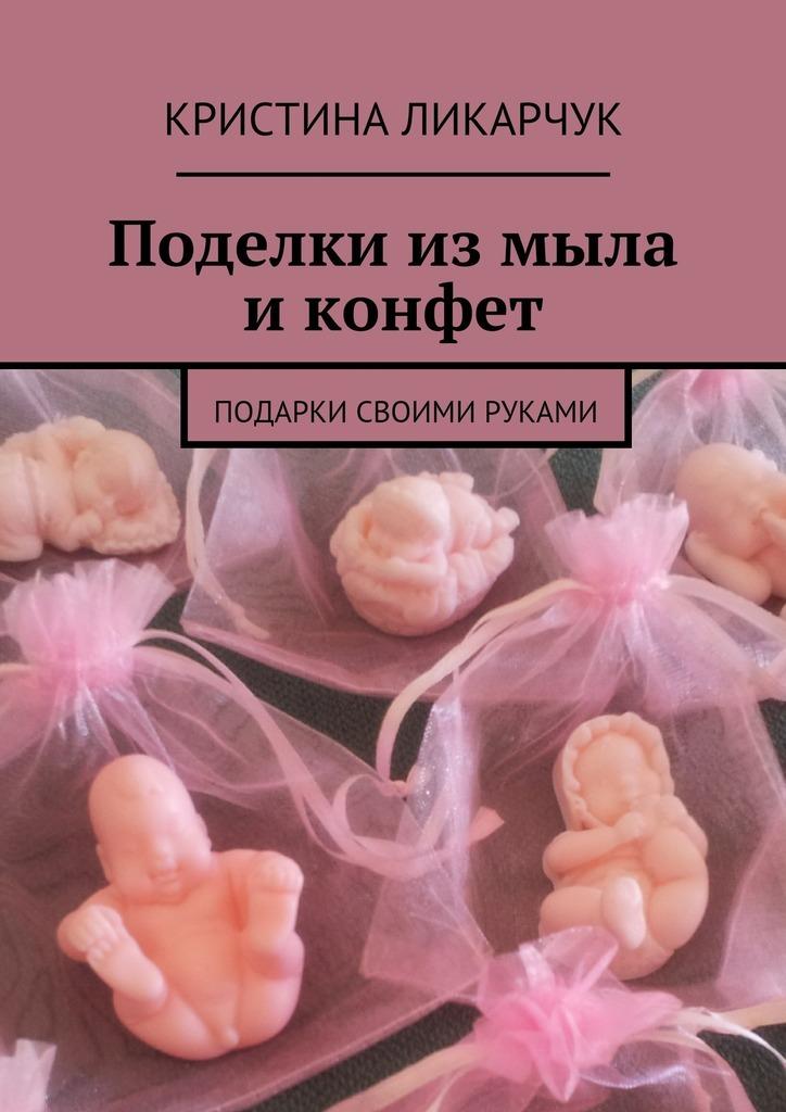Кристина Викторовна Ликарчук Поделки измыла иконфет. Подарки своими руками домашнее рукоделие подарки и поделки своими руками