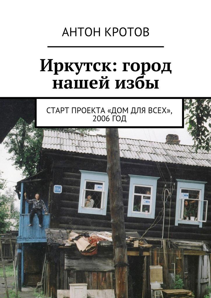 Антон Крото Иркутск: город нашейизбы. Старт проекта «Дом для сех», 2006год