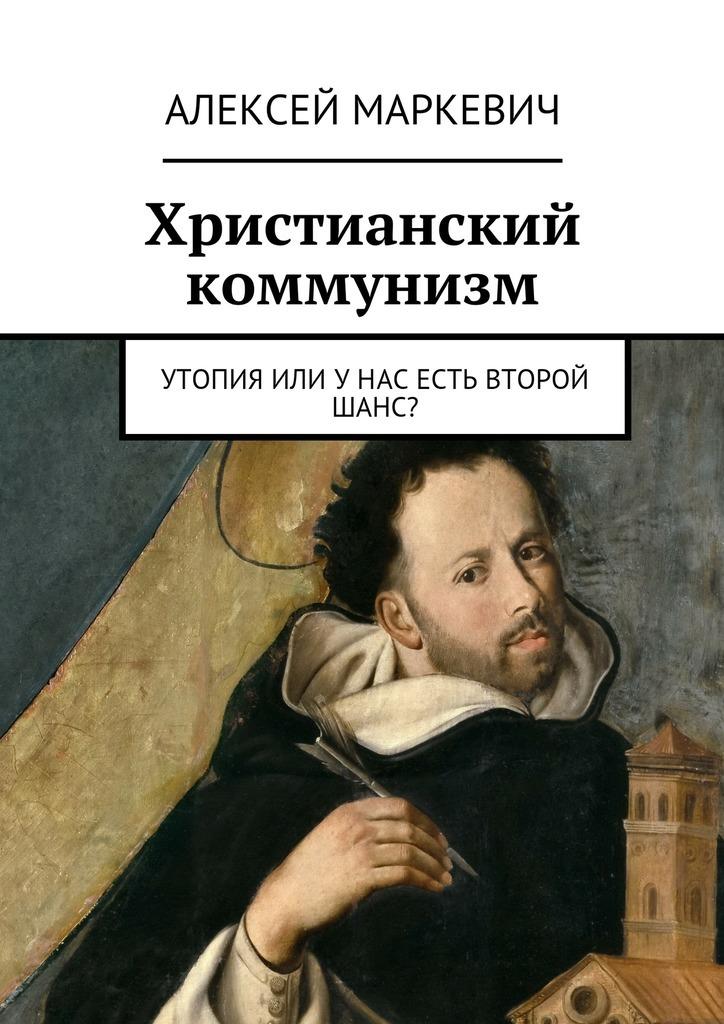 Алексей Маркевич Христианский коммунизм. Утопия или унас есть второй шанс? цена