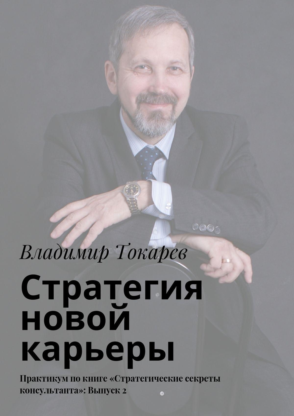Владимир Токарев Стратегия новой карьеры. Практикум покниге «Стратегические секреты консультанта»: Выпуск2 цены онлайн
