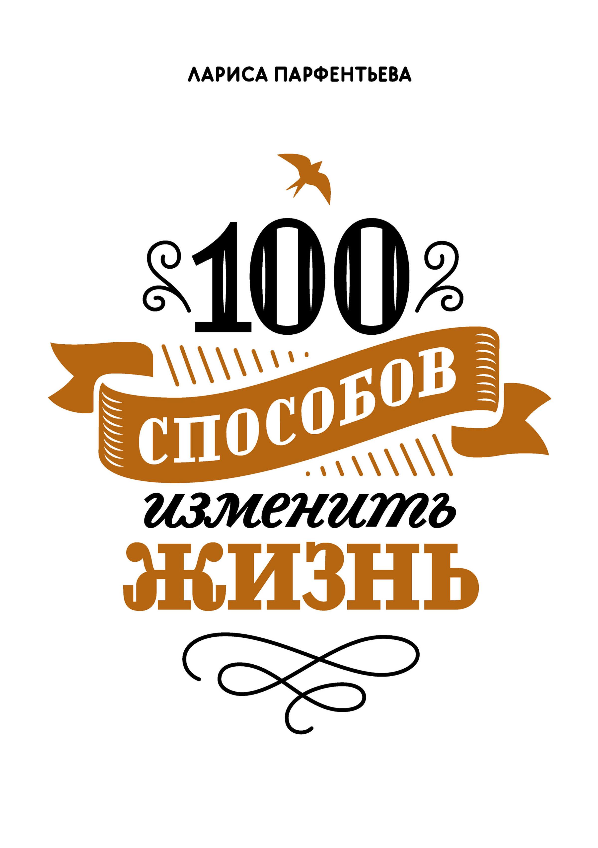 Лариса Парфентьева 100 способов изменить жизнь. Часть 1 100 способов изменить жизнь часть вторая