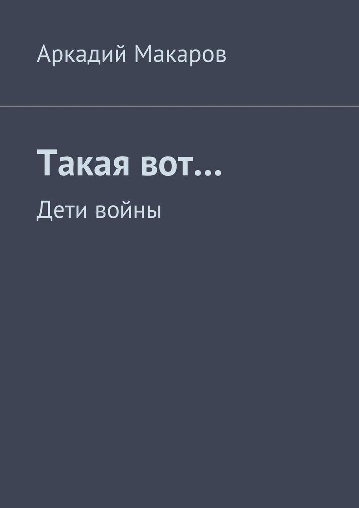 Аркадий Макаров Такаявот… Дети войны аркадий макаров орясина рассказы isbn 9785448304668