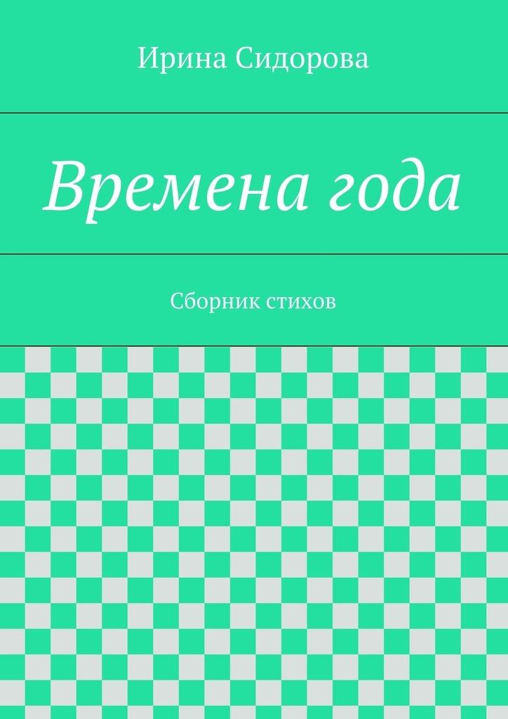 Ирина Сидорова Времена года. Сборник стихов михайлова ирина михайловна времена года