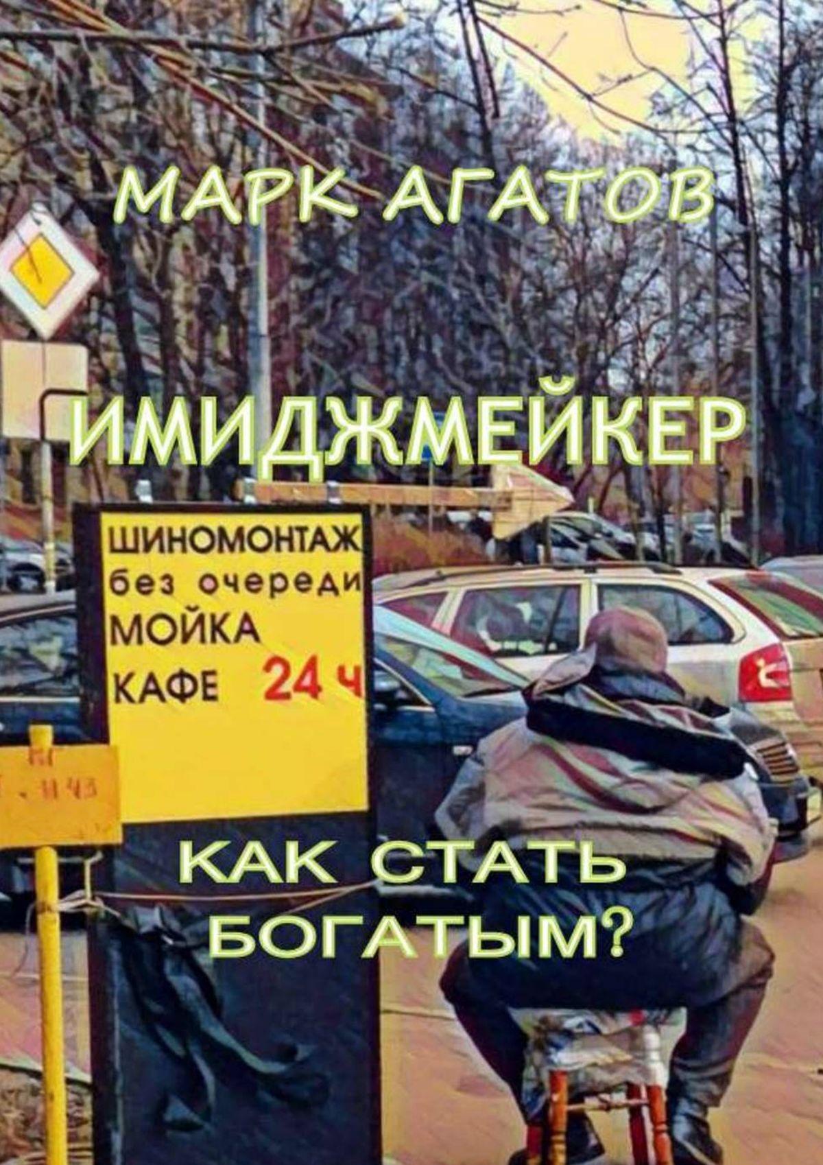 Марк Агатов Имиджмейкер. Как стать богатым? куда вложить деньги и как стать богатым в россии