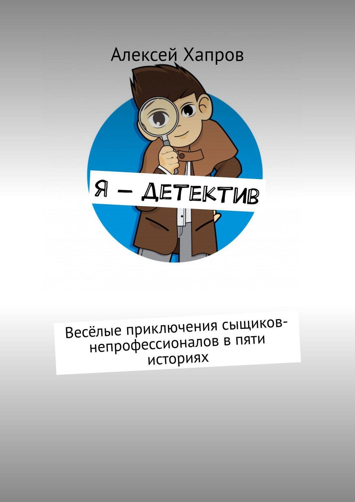 Алексей Викторович Хапров Я– детектив. весёлые приключения сыщиков-непрофессионалов впяти историях