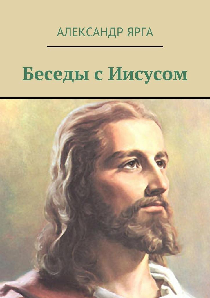 Александр Ярга Беседы сИисусом александр ярга взгляд наиисуса