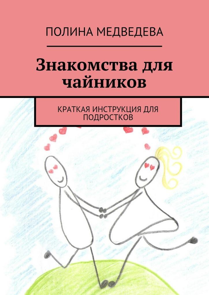 Полина Романовна Медведева Знакомства для чайников. Краткая инструкция для подростков томашевский д планшеты с android для чайников