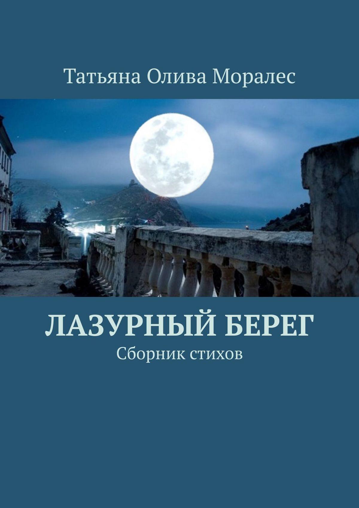 Татьяна Олива Моралес Лазурный берег. Сборник стихов цена 2017