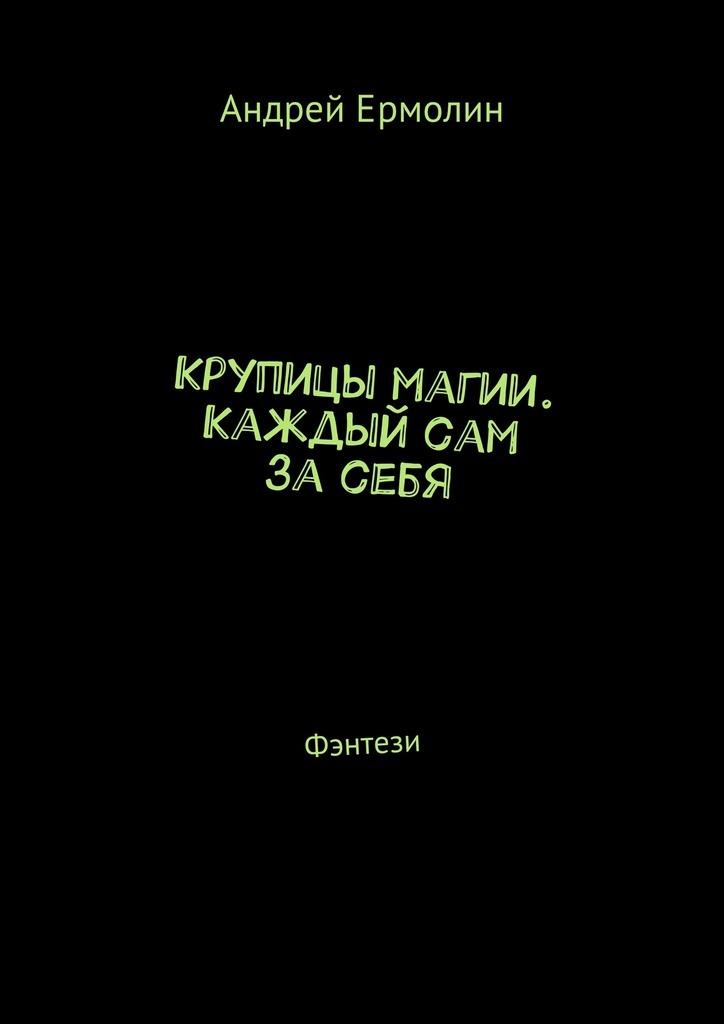 Андрей Сергеевич Ермолин Крупицы магии. Каждый сам засебя. Фэнтези недорого