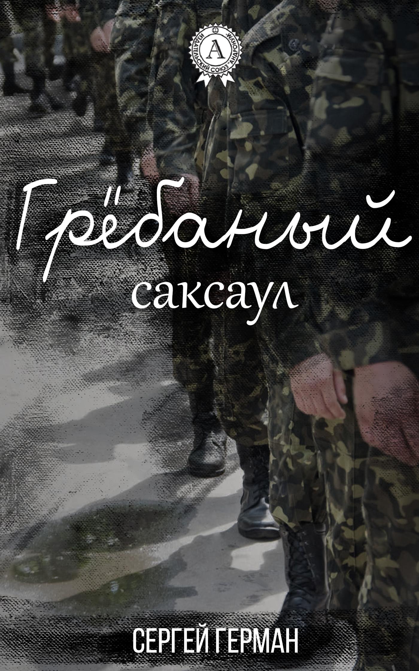 Сергей Герман Грёбаный саксаул норкин а армейские байки как я отдавал священный долг в советской армии