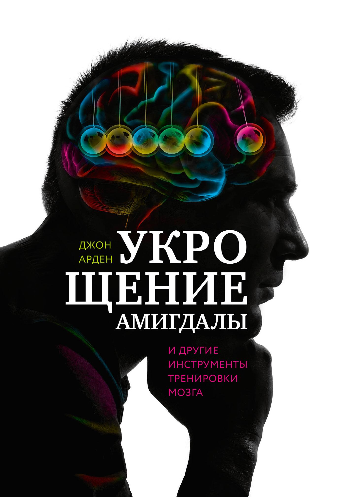 Джон Арден Укрощение амигдалы идругие инструменты тренировки мозга