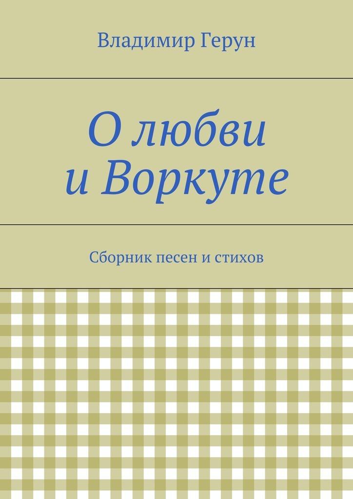 Владимир Герун Олюбви иВоркуте. Сборник песен истихов