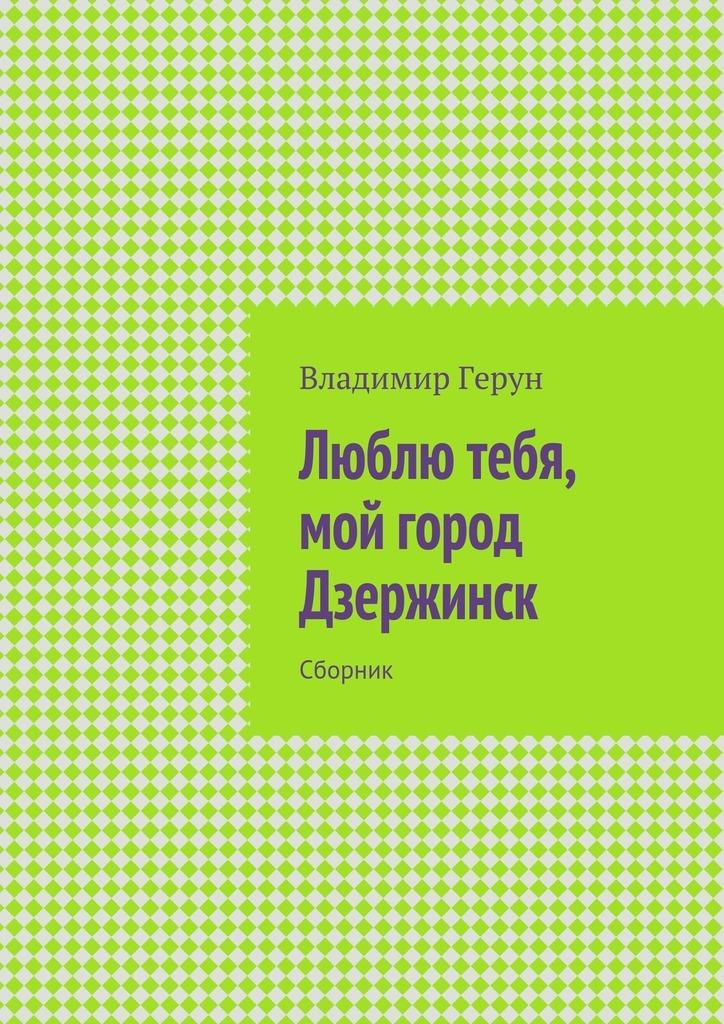 все цены на Владимир Герун Люблю тебя, мой город Дзержинск. Сборник онлайн